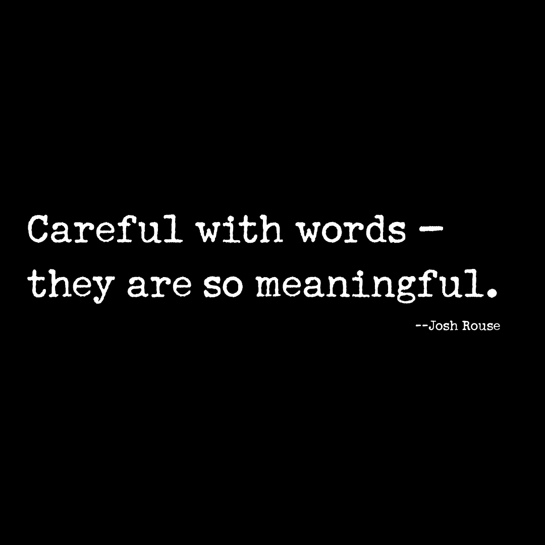 Careful with words -- they are so meaningful. -- Josh Rouse
